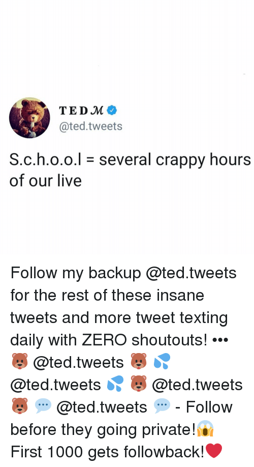 Memes, Ted, and Texting: TEDM  @ted.tweets  S.c.h.o.o.l- several crappy hours  of our live Follow my backup @ted.tweets for the rest of these insane tweets and more tweet texting daily with ZERO shoutouts! ••• 🐻 @ted.tweets 🐻 💦 @ted.tweets 💦 🐻 @ted.tweets 🐻 💬 @ted.tweets 💬 - Follow before they going private!😱 First 1000 gets followback!❤