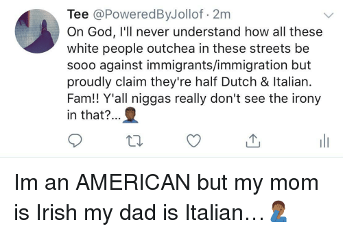 Dad, Fam, and God: Tee @PoweredByJollof 2m  On God, I'll never understand how all these  white people outchea in these streets be  sooo against immigrants/immigration but  proudly claim they're half Dutch & ltalian  Fam!! Y'all niggas really don't see the irony  in that?.. Im an AMERICAN but my mom is Irish  my dad is Italian…🤦🏾♂️