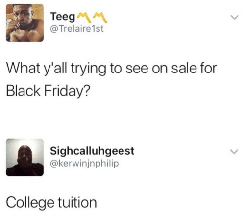 Tuition: Teeg  @Trelaire1st  What y'all trying to see on sale for  Black Friday?  Sighcalluhgeest  @kerwinjnphilip  College tuition