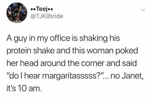 """janet: Teej  @TJKilbride  A guy in my office is shaking his  protein shake and this woman poked  her head around the corner and said  """"do I hear margaritasssss?""""... no Janet,  it's 10 am."""