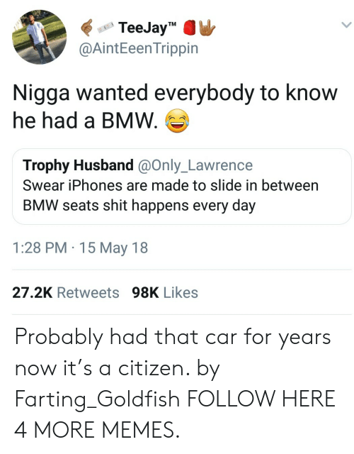 Bmw, Dank, and Goldfish: TeeJayTM  @AintEeenTrippin  Nigga wanted everybody to know  he had a BMW.  Trophy Husband @Only_Lawrence  Swear iPhones are made to slide in between  BMW seats shit happens every day  1:28 PM 15 May 18  27.2K Retweets 98K Likes Probably had that car for years now it's a citizen. by Farting_Goldfish FOLLOW HERE 4 MORE MEMES.