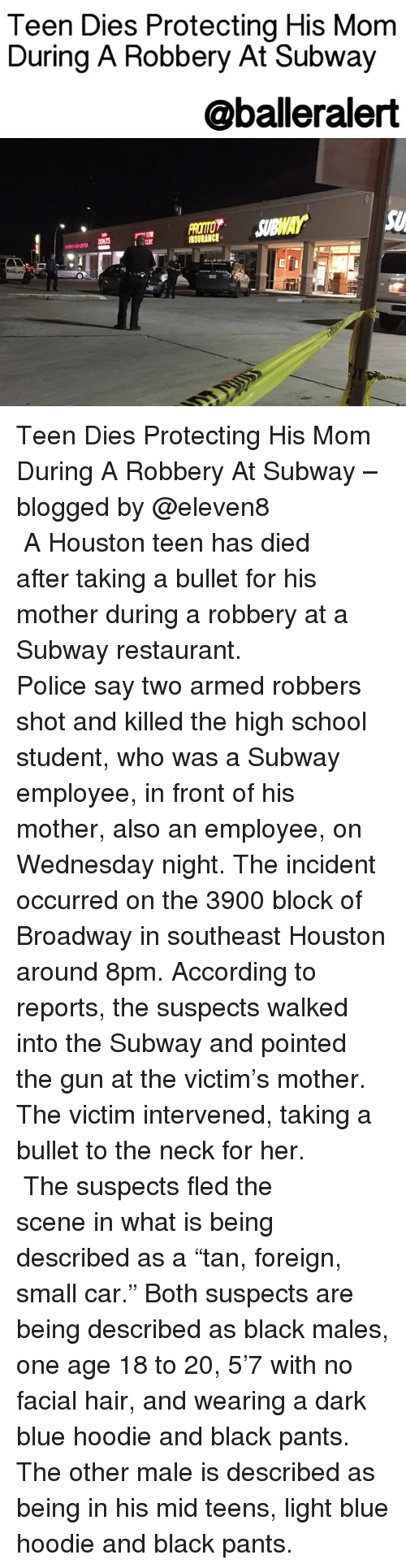 "Memes, Subway, and Blog: Teen Dies Protecting His Mom  During A Robbery At Subway  @balleralert Teen Dies Protecting His Mom During A Robbery At Subway – blogged by @eleven8 ⠀⠀⠀⠀⠀⠀⠀⠀⠀ ⠀⠀⠀⠀⠀⠀⠀⠀⠀ A Houston teen has died after taking a bullet for his mother during a robbery at a Subway restaurant. ⠀⠀⠀⠀⠀⠀⠀⠀⠀ ⠀⠀⠀⠀⠀⠀⠀⠀⠀ Police say two armed robbers shot and killed the high school student, who was a Subway employee, in front of his mother, also an employee, on Wednesday night. The incident occurred on the 3900 block of Broadway in southeast Houston around 8pm. According to reports, the suspects walked into the Subway and pointed the gun at the victim's mother. The victim intervened, taking a bullet to the neck for her. ⠀⠀⠀⠀⠀⠀⠀⠀⠀ ⠀⠀⠀⠀⠀⠀⠀⠀⠀ The suspects fled the scene in what is being described as a ""tan, foreign, small car."" Both suspects are being described as black males, one age 18 to 20, 5'7 with no facial hair, and wearing a dark blue hoodie and black pants. The other male is described as being in his mid teens, light blue hoodie and black pants."