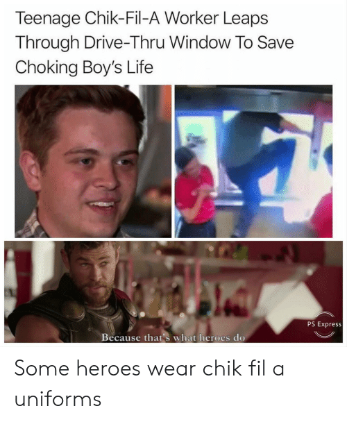 Life, Drive, and Express: Teenage Chik-Fil-A Worker Leaps  Through Drive-Thru Window To Save  Choking Boy's Life  PS Express  Because that's what heroes do Some heroes wear chik fil a uniforms