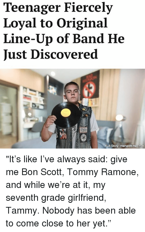 "Storys: Teenager Fiercely  Loyal to Original  Line-Up of Band He  Just Discovered  Full Storys thehardtimes.net ""It's like I've always said: give me Bon Scott, Tommy Ramone, and while we're at it, my seventh grade girlfriend, Tammy. Nobody has been able to come close to her yet."""