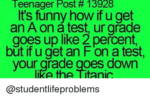 fon: Teenager Post # 13928  It's funny how if u get  an A on a test, ur grade  goes up like 2 percent,  but if u get an F'on a test,  like the Titanic  your grade goes down @studentlifeproblems