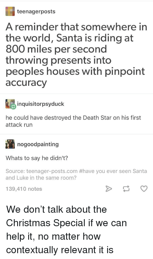 Christmas, Death Star, and Run: teenagerposts  A reminder that somewhere in  the world, Santa is riding at  800 miles per second  throwing presents into  peoples houses with pinpoint  accuracy  inquisitorpsyduck  he could have destroyed the Death Star on his first  attack run  nogoodpainting  Whats to say he didn't?  Source: teenager-posts.com #have you ever seen Santa  and Luke in the same room?  139,410 notes We don't talk about the Christmas Special if we can help it, no matter how contextually relevant it is