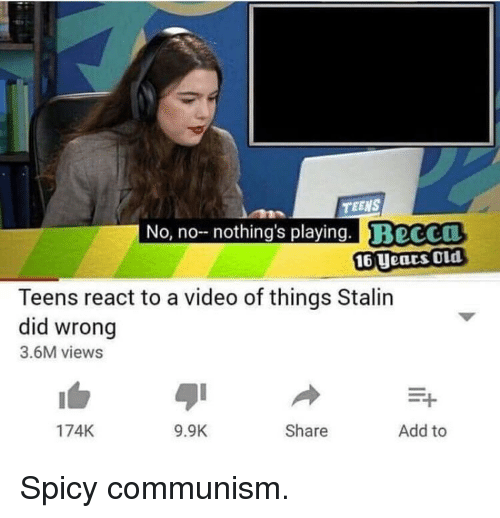 Video, Communism, and Old: TEENS  No, no nothing's playing. BeCCO  16 Uears OLd  Teens react to a video of things Stalin  did wrong  3.6M views  174K  9.9K  Share  Add to Spicy communism.