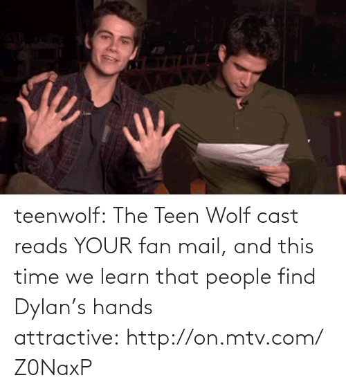 Fan Mail: teenwolf:  The Teen Wolf cast reads YOUR fan mail, and this time we learn that people find Dylan's hands attractive: http://on.mtv.com/Z0NaxP