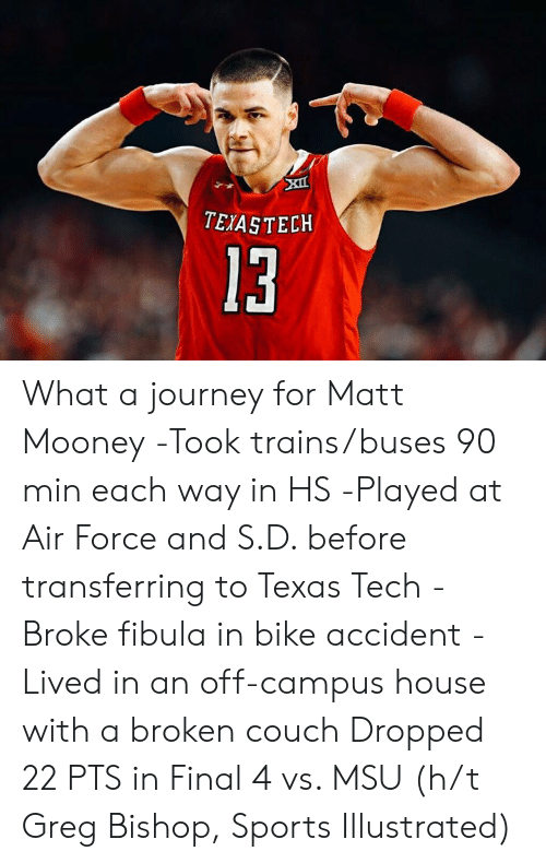 trains: TEIASTECKH  13 What a journey for Matt Mooney  -Took trains/buses 90 min each way in HS -Played at Air Force and S.D. before transferring to Texas Tech -Broke fibula in bike accident -Lived in an off-campus house with a broken couch  Dropped 22 PTS in Final 4 vs. MSU (h/t Greg Bishop, Sports Illustrated)