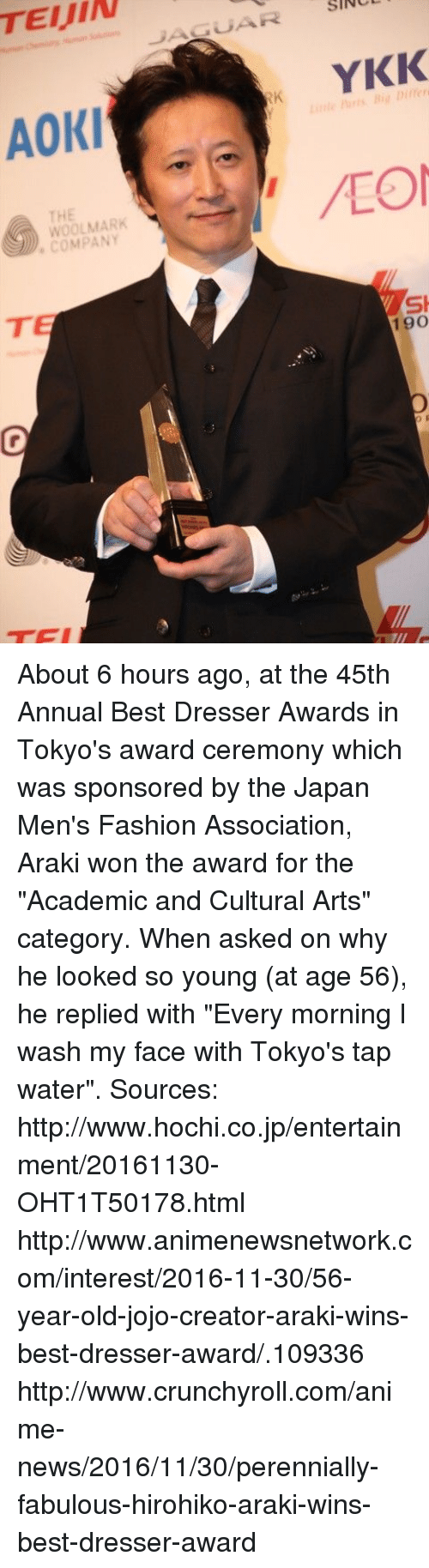 "Crunchyroll, Dank, and Fashion: TEIJIN  JAGUAR srvc  YKK  Aoki  THE  ) WOOLMARK  ·COMPANY  si  TEI  K About 6 hours ago, at the 45th Annual Best Dresser Awards in Tokyo's award ceremony which was sponsored by the Japan Men's Fashion Association, Araki won the award for the ""Academic and Cultural Arts"" category.  When asked on why he looked so young (at age 56), he replied with ""Every morning I wash my face with Tokyo's tap water"".  Sources: http://www.hochi.co.jp/entertainment/20161130-OHT1T50178.html http://www.animenewsnetwork.com/interest/2016-11-30/56-year-old-jojo-creator-araki-wins-best-dresser-award/.109336 http://www.crunchyroll.com/anime-news/2016/11/30/perennially-fabulous-hirohiko-araki-wins-best-dresser-award"