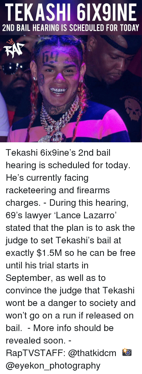 Lawyer, Memes, and Run: TEKASHI 6IX9INE  2ND BAIL HEARING IS SCHEDULED FOR TODAY Tekashi 6ix9ine's 2nd bail hearing is scheduled for today. He's currently facing racketeering and firearms charges. - During this hearing, 69's lawyer 'Lance Lazarro' stated that the plan is to ask the judge to set Tekashi's bail at exactly $1.5M so he can be free until his trial starts in September, as well as to convince the judge that Tekashi wont be a danger to society and won't go on a run if released on bail.  - More info should be revealed soon. - RapTVSTAFF: @thatkidcm 📸 @eyekon_photography