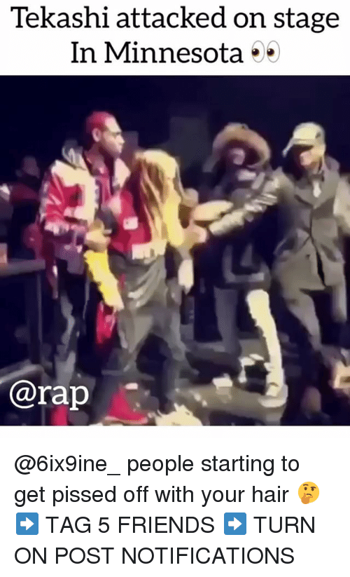 Friends, Memes, and Rap: Tekashi attacked on stage  In Minnesota **  @rap @6ix9ine_ people starting to get pissed off with your hair 🤔 ➡️ TAG 5 FRIENDS ➡️ TURN ON POST NOTIFICATIONS