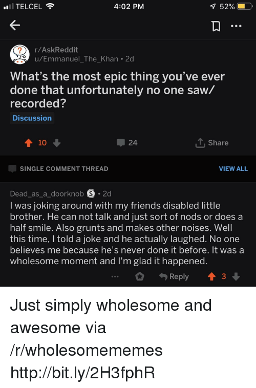 Most Epic: TELCEL  4:02 PM  52% (  r/AskReddit  u/Emmanuel The Khan 2d  2  What's the most epic thing you've ever  done that unfortunately no one saw/  recorded?  Discussion  10  24  T. Share  SINGLE COMMENT THREAD  VIEW ALL  Dead_as_a_doorknob S 2d  I was joking around with my friends disabled little  brother. He can not talk and just sort of nods or does a  half smile. Also grunts and makes other noises. Well  this time, I told a joke and he actually laughed. No one  believes me because ne's never done it before. it was a  wholesome moment and l'm glad it happened  Reply  3 Just simply wholesome and awesome via /r/wholesomememes http://bit.ly/2H3fphR