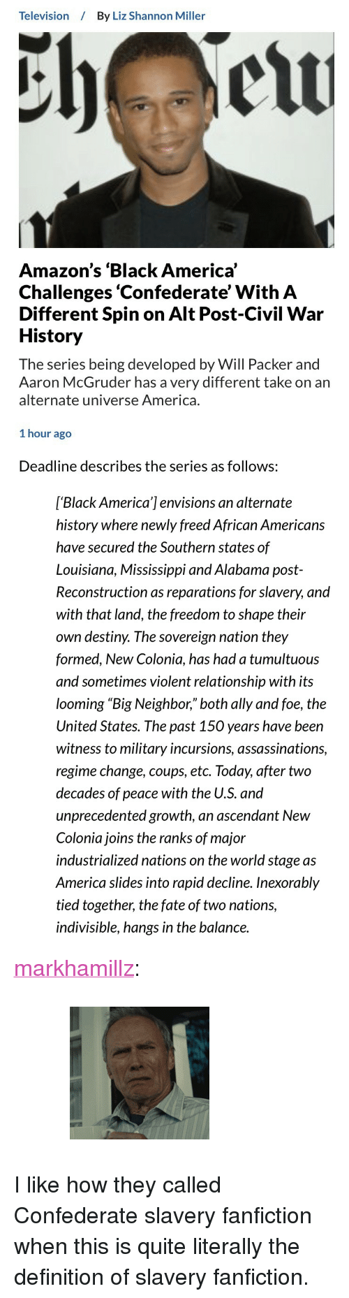 "America, Bailey Jay, and Destiny: Television By Liz Shannon Miller  Amazon's 'Black America'  Challenges 'Confederate' With A  Different Spin on Alt Post-Civil War  History  The series being developed by Will Packer and  Aaron McGruder has a very different take on an  alternate universe America.  1 hour ago   Deadline describes the series as follows:  ['Black America'] envisions an alternate  history where newly freed African Americans  have secured the Southern states of  Louisiana, Mississippi and Alabama post-  Reconstruction as reparations for slavery, and  with that land, the freedom to shape their  own destiny. The sovereign nation they  formed, New Colonia, has had a tumultuous  and sometimes violent relationship with its  looming ""Big Neighbor,"" both ally and foe, the  United States. The past 150 years have been  witness to military incursions, assassinations,  regime change, coups, etc. Today, after two  decades of peace with the U.S. and  unprecedented growth, an ascendant New  Colonia joins the ranks of major  industrialized nations on the world stage as  America slides into rapid decline. Inexorably  tied together, the fate of two nations,  indivisible, hangs in the balance. <p><a href=""http://markhamillz.tumblr.com/post/163685065551"" class=""tumblr_blog"">markhamillz</a>:</p>  <blockquote><figure class=""tmblr-full"" data-orig-width=""200"" data-orig-height=""190"" data-tumblr-attribution=""frustratedteacher-blog:sD03PePbGBiECp1eBSF7xA:ZiQv2tdhaywn"" data-orig-src=""https://78.media.tumblr.com/c069ae8a8e0d08c4dcc930e52d741dfc/tumblr_mhx7qwDb3N1s5w9a4o2_r1_250.gif""><img src=""https://78.media.tumblr.com/3fc5dd9014b7b9f8b21ba75ea177b6d8/tumblr_inline_ou0sw6bHaG1rqjiip_540.gif"" data-orig-width=""200"" data-orig-height=""190"" data-orig-src=""https://78.media.tumblr.com/c069ae8a8e0d08c4dcc930e52d741dfc/tumblr_mhx7qwDb3N1s5w9a4o2_r1_250.gif""/></figure></blockquote>  <p>I like how they called Confederate slavery fanfiction when this is quite literally the definition of slavery fanfiction.</p>"