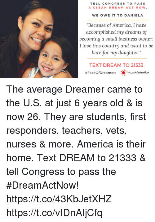 """America, Love, and Memes: TELL CONGRESS TO PASS  A CLEAN DREAM ACT NOW.  WE OWE IT TO DANIELA  """"Because of America, I have  accomplished my dreams of  becoming a small business owner.  I love this country and want to be  here for my daughter.""""  TEXT DREAM TO 21333  #FaceOfDreamers : :hispanicfederation The average Dreamer came to the U.S. at just 6 years old & is now 26.  They are students, first responders, teachers, vets, nurses & more.  America is their home. Text DREAM to 21333 & tell Congress to pass the #DreamActNow! https://t.co/43KbJetXHZ https://t.co/vIDnAIjCfq"""