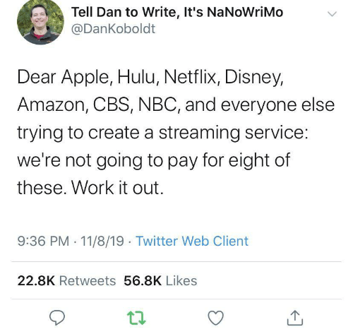client: Tell Dan to Write, It's NaNoWriMo  @DanKoboldt  Dear Apple, Hulu, Netflix, Disney,  Amazon, CBS, NBC, and everyone else  trying to create a streaming service:  we're not going to pay for eight of  these. Work it out.  9:36 PM 11/8/19 Twitter Web Client  22.8K Retweets 56.8K Likes