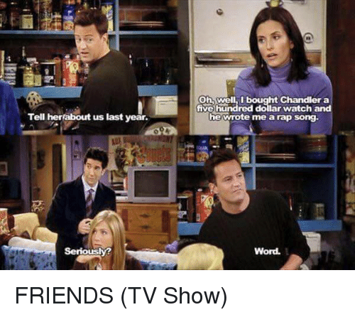 Friends (TV show): Tell her about us last year.  Seriously?  Oh, well I bought Chandler a  five hundred dollar watch and  he wrote me a rap song.  Word. FRIENDS (TV Show)