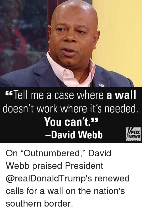 "Memes, News, and Work: Tell me a case where a wall  doesn't work where it's needed  You can't.»  -David Webb o  FOX  NEWS On ""Outnumbered,"" David Webb praised President @realDonaldTrump's renewed calls for a wall on the nation's southern border."