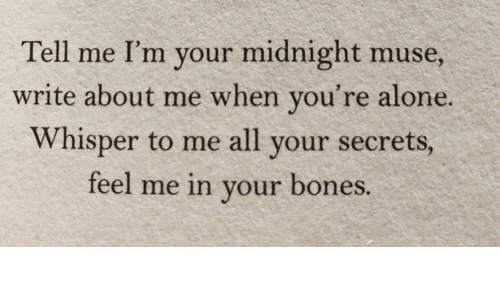 Muse: Tell me I'm your midnight muse,  write about me when you're alone.  Whisper to me all your secrets,  feel me in your bones.