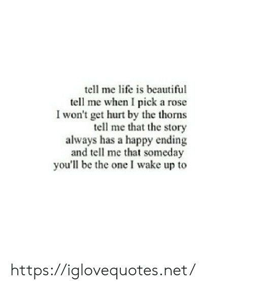 Beautiful, Life, and Happy: tell me life is beautiful  tell me when I pick a rose  I won't get hurt by the thorns  tell me that the story  always has a happy ending  and tell me that someday  you'll be the one I wake up to https://iglovequotes.net/