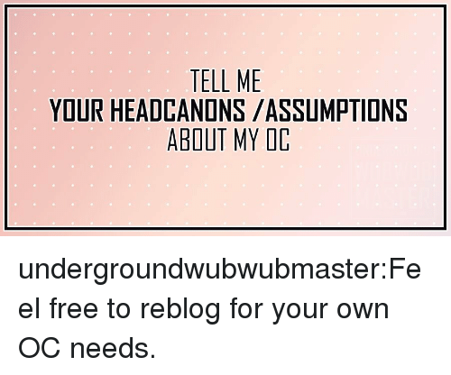 My Oc: TELL ME  YOUR HEADCANONS /ASSUMPTIONS  ABOUT MY OC undergroundwubwubmaster:Feel free to reblog for your own OC needs.
