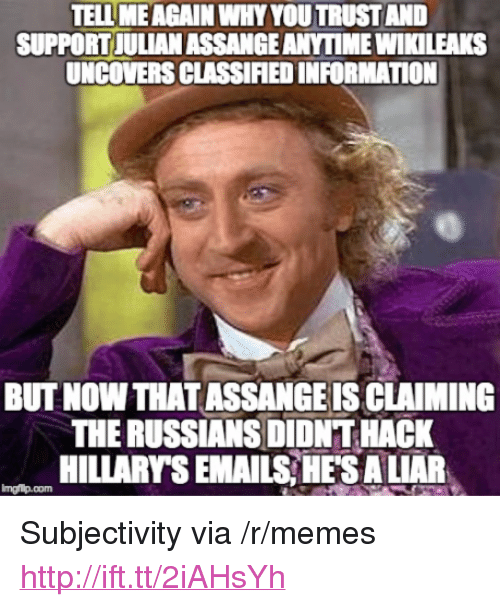 "Memes, Http, and Information: TELL MEAGAIN WHY YOU TRUSTAND  SUPPORT JULIAN ASSANGE ANYTIME WIKILEAKS  UNCOVERS CLASSIFIED INFORMATION  BUT NOWTHATASSANGE IS CLAIMING  THE RUSSIANS DIDNT HACK  HILLARY'S EMAILS HES A LIAR  mgfip.com <p>Subjectivity via /r/memes <a href=""http://ift.tt/2iAHsYh"">http://ift.tt/2iAHsYh</a></p>"