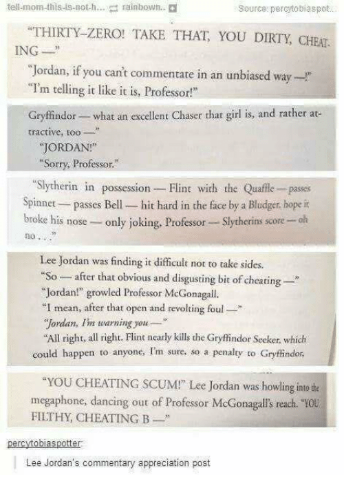 "Jordans: tell-mom-this-is-noth  rainbown.  Source: percytosiaspot  THIRTY-ZERO! TAKE THAT YOU DIRTY, CHEAT  ING  ""Jordan, if you can't commentate in an unbiased way-  ""I'm telling it like it is, Professor!  Gryffindor- what an excellent Chaser that girl is, and rather at  tractive, t  JORDAN!  Sorry, Professor.""  ""Slytherin in possession Flint with the Quafle- passes  Spinnet passes Bell- hit hard in the face by a Bludger, hope it  broke his nose- only joking, Professor Slytherins score -olh  no .  Lee Jordan was finding it difficult not to take sid  ""So-after that obvious and disgusting bit of cheating-  ""Jordan!"" growled Professor McGonagall.  I mean, after that open and revolting foul*  ""Jordan, Im warning you  All right, all right. Flint nearly kills the Gryfindor Seeker, which  could happen to anyone, Im sure, so a penalty to Gryffindor  YOU CHEATING SCUM!"" Lee Jordan was howling inte e  megaphone, dancing out of Professor McGonagalls reach.  FILTHY, CHEATING B  0u  Lee Jordan's commentary appreciation post"