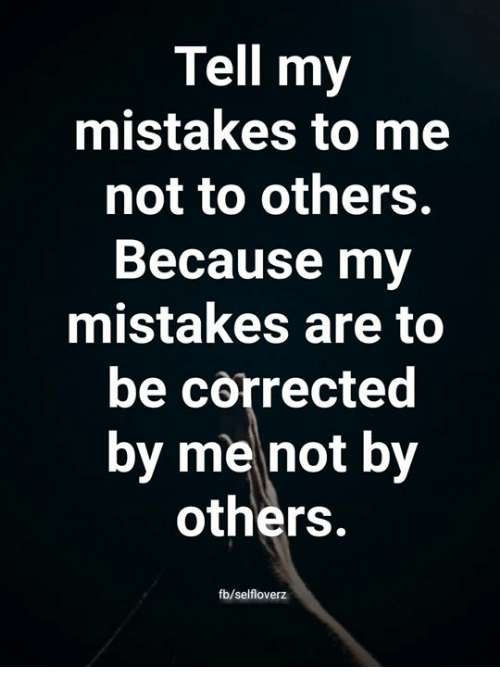 Memes, Mistakes, and 🤖: Tell my  mistakes to me  not to others.  Because mv  mistakes are to  be corrected  by me not by  others.  fb/selfloverz