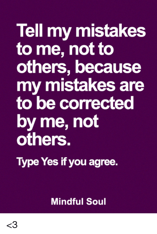 Memes, Mistakes, and 🤖: Tell my mistakes  to me, not to  others, because  my mistakes are  to be corrected  by me, not  others.  Type Yes if you agree.  Mindful Soul <3