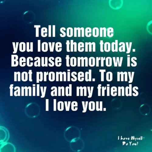 Friends, Love, and Memes: Tell someone  you love them today.  Because tomorrow is  not promised. To my  amily and my friends  I love you.  l Love self  o1ow