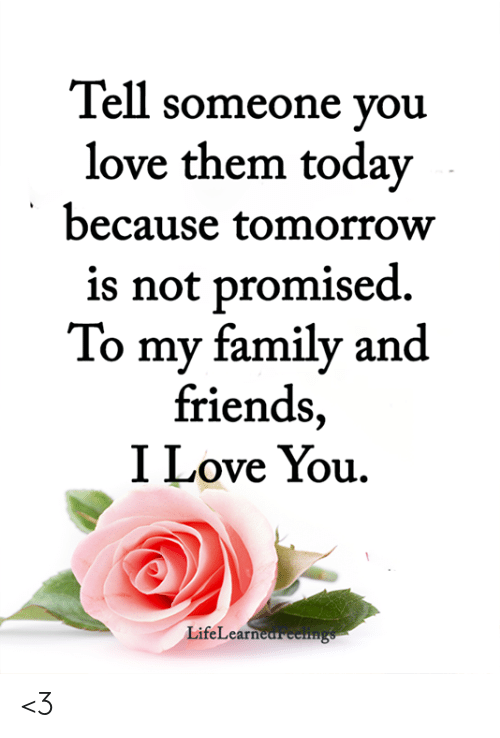 Family, Friends, and Love: Tell someone you  love them today  because tomorrow  is not promised  To my family and  friends,  I Love You  LifeLearn <3