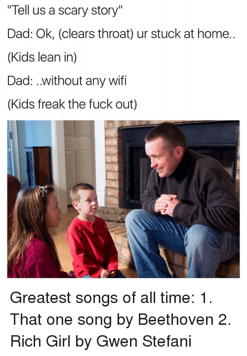 """Clearing Throat: """"Tell us a scary story""""  Dad: Ok, (clears throat) ur stuck at home.  (Kids lean in)  Dad: ..without any wifi  (Kids freak the fuck out) Greatest songs of all time: 1. That one song by Beethoven 2. Rich Girl by Gwen Stefani"""