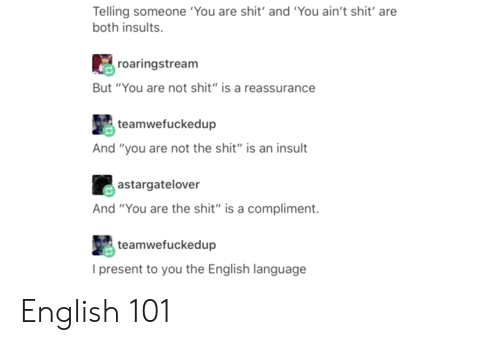 "Shit, English, and Insults: Telling someone 'You are shit' and 'You ain't shit' are  both insults.  roaringstream  But ""You are not shit"" is a reassurance  teamwefuckedup  And ""you are not the shit"" is an insult  astargatelover  And ""You are the shit""is a compliment.  teamwefuckedup  l present to you the English language English 101"