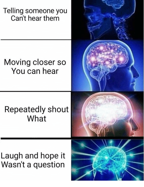 Dank Memes, Hope, and Can: Telling someone you  Can't hear them  Moving closer so  You can hear  Repeatedly shout  What  Laugh and hope it  Wasn't a question