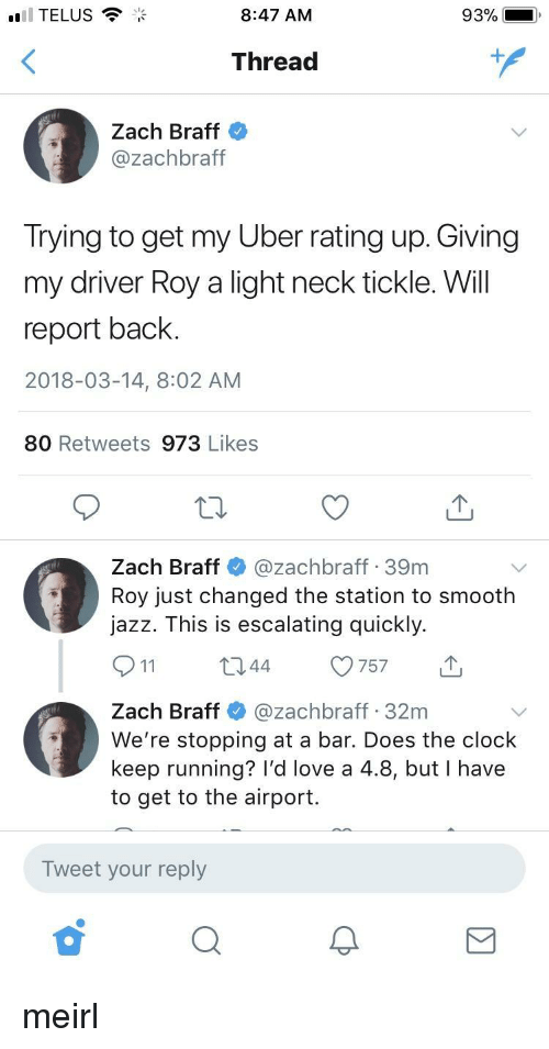 telus: TELUS  8:47 AM  93%  Thread  1  Zach Braff  @zachbraft  Irying to get my Uber rating up. Giving  my driver Roy a light neck tickle. Will  report back  2018-03-14, 8:02 AM  80 Retweets 973 Likes  Zach Braff@zachbraff 39m  Roy just changed the station to smooth  jazz. This is escalating quickly.  044 757  Zach Braff@zachbraff 32m  We're stopping at a bar. Does the clock  keep running? I'd love a 4.8, but I have  to get to the airport.  Tweet your reply meirl