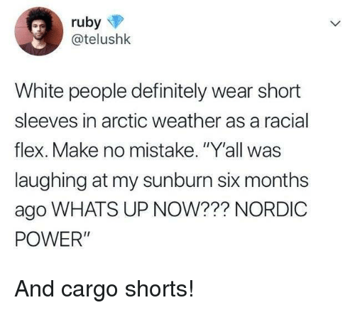 """Definitely, Flexing, and White People: @telushk  White people definitely wear short  sleeves in arctic weather as a racial  flex. Make no mistake. """"Y'all was  laughing at my sunburn six months  ago WHATS UP NOW??? NORDIC  POWER"""" And cargo shorts!"""