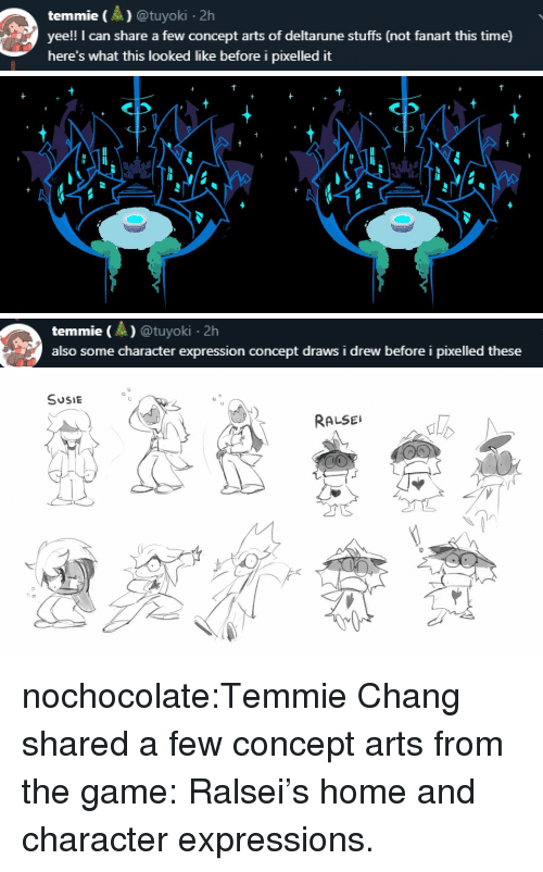 The Game, Tumblr, and Twitter: temmie)@tuyoki.2h  yee!! I can share a few concept arts of deltarune stuffs (not fanart this time)  here's what this looked like before i pixelled it   temmie (A) @tuyoki 2h  also some character expression concept draws i drew before i pixelled these   SUSIE °  0  RALSE  al  0 nochocolate:Temmie Chang shared a few concept arts from the game: Ralsei's home and character expressions.