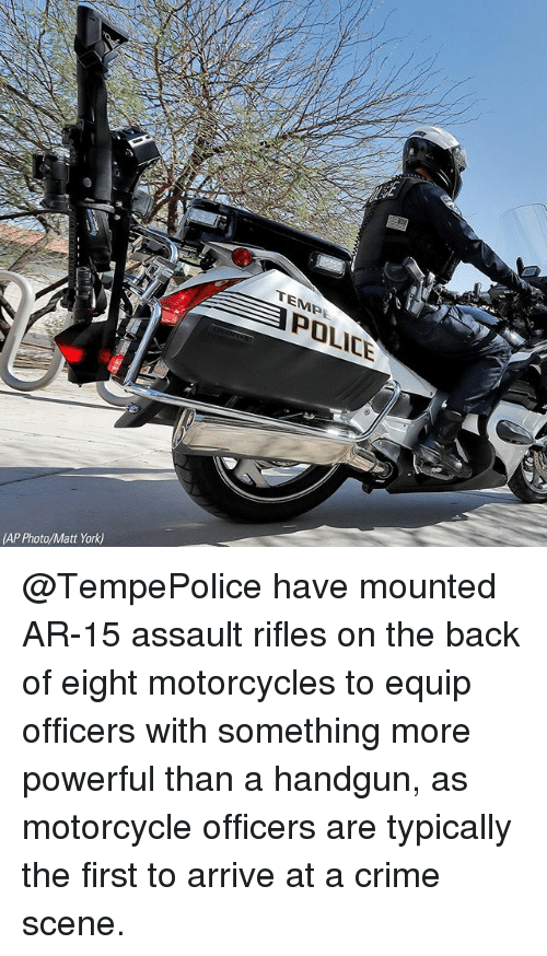 Crime, Memes, and Police: TEMPE  POLICE  (AP Photo/Matt York) @TempePolice have mounted AR-15 assault rifles on the back of eight motorcycles to equip officers with something more powerful than a handgun, as motorcycle officers are typically the first to arrive at a crime scene.