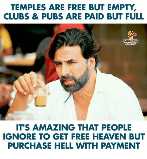 Heaven, Free, and Amazing: TEMPLES ARE FREE BUT EMPTY,  CLUBS & PUBS ARE PAID BUT FULL  LAUGHING  IT'S AMAZING THAT PEOPLE  IGNORE TO GET FREE HEAVEN BUT  PURCHASE HELL WITH PAYMENT