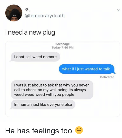 Memes, Weed, and Today: @temporarydeath  i need a new plug  iMessage  Today 7:46 PM  I dont sell weed nomore  what if i just wanted to talk  Delivered  I was just about to ask that why you never  call to check on my well being its always  weed weed weed with you people  Im human just like everyone else He has feelings too 😔