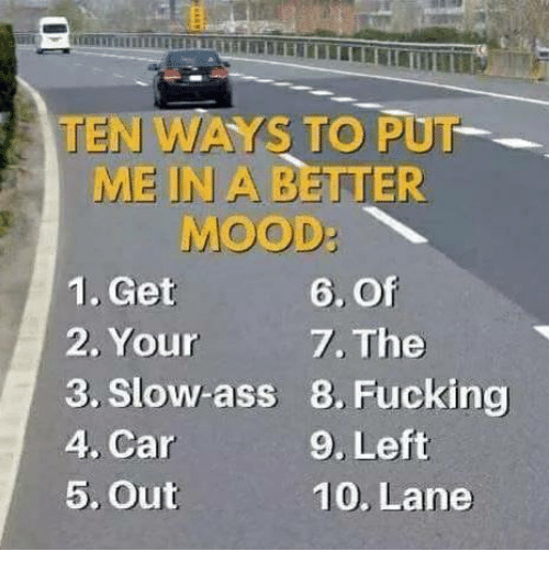 Ass, Dank, and Fucking: TEN WAYS TO PUT  ME IN A BETTER  MOOD:  1. Get  2. Your  3. Slow-ass  4, Car  5, Out  6. Of  7. The  8. Fucking  9. Left  10. Lane
