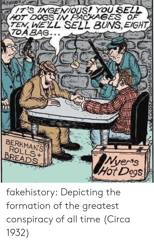 Dogs, Tumblr, and Formation: TEN, WELL SELL BUNS,EIGHT  TOABAG...  HOT DOGS IN PACKAGES OF  BERKMANS  Ver's  Hot Dogs  BREADS ' fakehistory:  Depicting the formation of the greatest conspiracy of all time (Circa 1932)