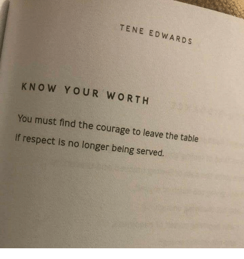 Respect, Courage, and Table: TENE EDWARDS  KNOW YOUR WORTH  You must find the courage to leave the table  If respect is no longer being served.