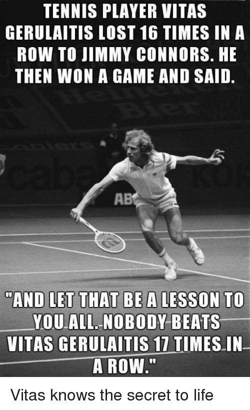 "Vitas: TENNIS PLAYER VITAS  GERULAITIS LOST 16 TIMES IN A  ROW TO JIMMY CONNORS. HE  THEN WON A GAME AND SAID.  AB  ""AND LET THAT BEA LESSON TO  YOU ALL NOBODY BEATS  VITAS GERULAITİS 17 TIMES-IN-  A ROW"" Vitas knows the secret to life"