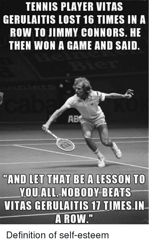 "Vitas: TENNIS PLAYER VITAS  GERULAITIS LOST 16 TIMES IN A  ROW TO JIMMY CONNORS. HE  THEN WON A GAME AND SAID.  AB  AND LET THAT BE A LESSON TO  YOU ALL NOBODY BEATS  VITAS GERULAITIS 17 TIMES IN  A ROW."" Definition of self-esteem"