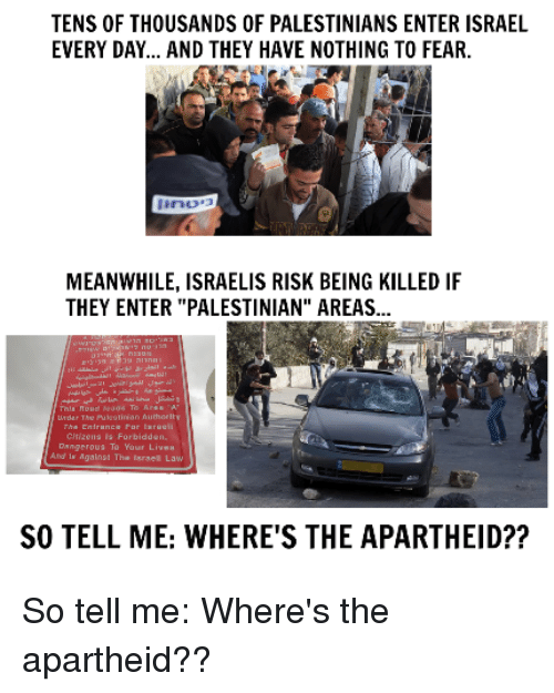 """Memes, 🤖, and Law: TENS OF THOUSANDS OF PALESTINIANS ENTER ISRAEL  EVERY DAY... AND THEY HAVE NOTHING TO FEAR.  MEANWHILE, ISRAELIS RISK BEING KILLED IF  THEY ENTER """"PALESTINIAN"""" AREAS...  ngerous To Your  gainst The Israel Law  SO TELL ME: WHERE'S THE APARTHEID?? So tell me: Where's the apartheid??"""