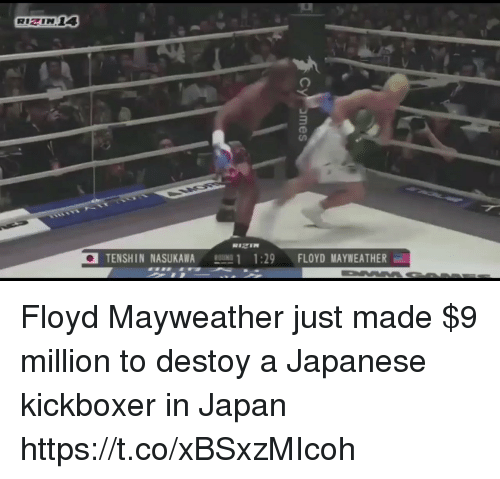 Floyd Mayweather, Mayweather, and Japan: TENSHIN NASUKAWAROUINI 11:29  FLOYD MAYWEATHER Floyd Mayweather just made $9 million to destoy a Japanese kickboxer in Japan https://t.co/xBSxzMIcoh