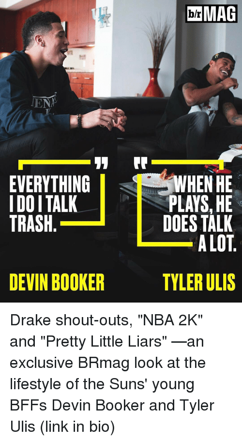 "Littles: TENT  11  EVERYTHING  I DOITALK  TRASH  DEVIN BOOKER  MAG  WHEN HE  PLAYS,HE  DOES TALK  ALOT  TYLER ULIS Drake shout-outs, ""NBA 2K"" and ""Pretty Little Liars"" —an exclusive BRmag look at the lifestyle of the Suns' young BFFs Devin Booker and Tyler Ulis (link in bio)"