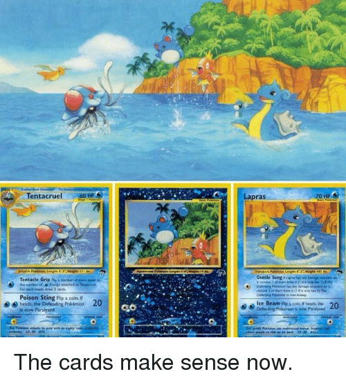 Tentacl: Tentacruel  Tentacle Grip nie Runber of core epa  the masiber of Enero attached Tenutn  For Meints, draw 2 cards  Poison Sting Flip a coin lf  heads, the Defending Pokémon 20  is now Paralyzed  Lapras  0 HP  Gentle Song ruvmbii any on  remove 2 them it  if only i)The  ce Beam Ap a coin. if beads, the 20  Defending Pokémon is now Paralyzed The cards make sense now.