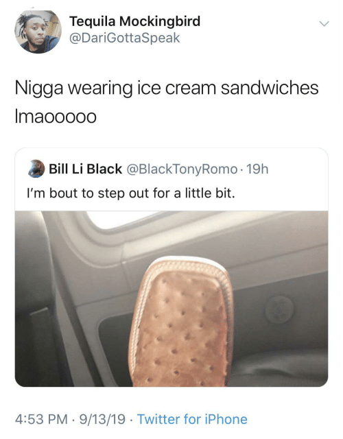ice: Tequila Mockingbird  @DariGottaSpeak  Nigga wearing ice cream sandwiches  Imaooo0o  Bill Li Black @BlackTonyRomo · 19h  I'm bout to step out for a little bit.  4:53 PM · 9/13/19 · Twitter for iPhone
